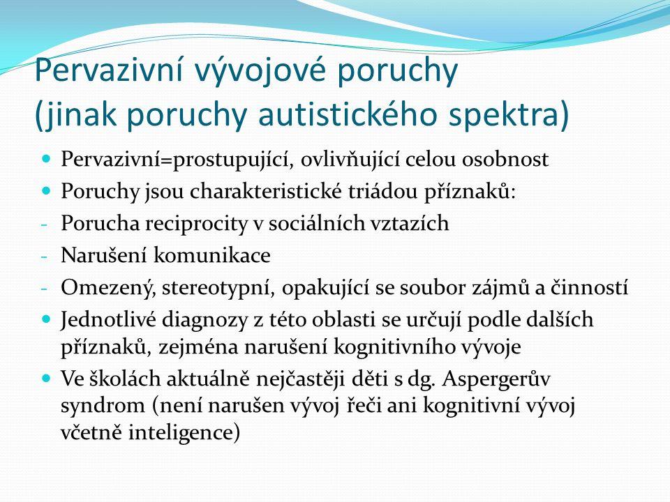 Pervazivní vývojové poruchy (jinak poruchy autistického spektra) Pervazivní=prostupující, ovlivňující celou osobnost Poruchy jsou charakteristické triádou příznaků: - Porucha reciprocity v sociálních vztazích - Narušení komunikace - Omezený, stereotypní, opakující se soubor zájmů a činností Jednotlivé diagnozy z této oblasti se určují podle dalších příznaků, zejména narušení kognitivního vývoje Ve školách aktuálně nejčastěji děti s dg.