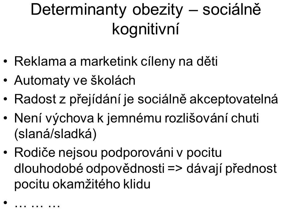 Determinanty obezity – sociálně kognitivní Reklama a marketink cíleny na děti Automaty ve školách Radost z přejídání je sociálně akceptovatelná Není výchova k jemnému rozlišování chuti (slaná/sladká) Rodiče nejsou podporováni v pocitu dlouhodobé odpovědnosti => dávají přednost pocitu okamžitého klidu … … …