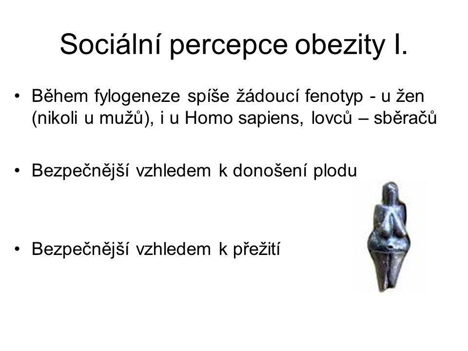 Sociální percepce obezity I. Během fylogeneze spíše žádoucí fenotyp - u žen (nikoli u mužů), i u Homo sapiens, lovců – sběračů Bezpečnější vzhledem k