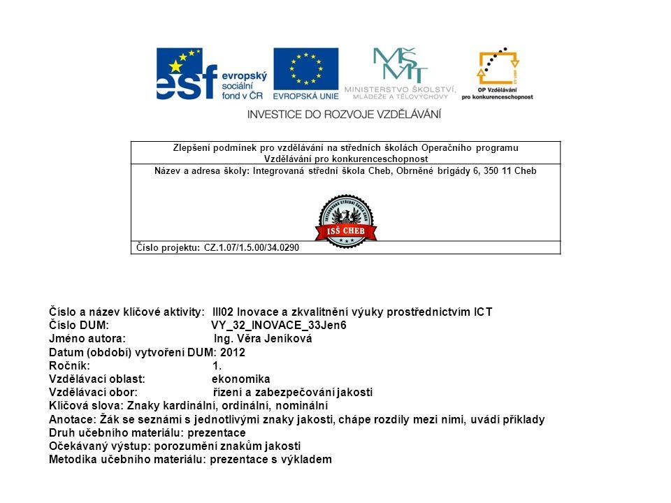 Zlepšení podmínek pro vzdělávání na středních školách Operačního programu Vzdělávání pro konkurenceschopnost Název a adresa školy: Integrovaná střední škola Cheb, Obrněné brigády 6, 350 11 Cheb Číslo projektu: CZ.1.07/1.5.00/34.0290 Číslo a název klíčové aktivity: III02 Inovace a zkvalitnění výuky prostřednictvím ICT Číslo DUM: VY_32_INOVACE_33Jen6 Jméno autora: Ing.