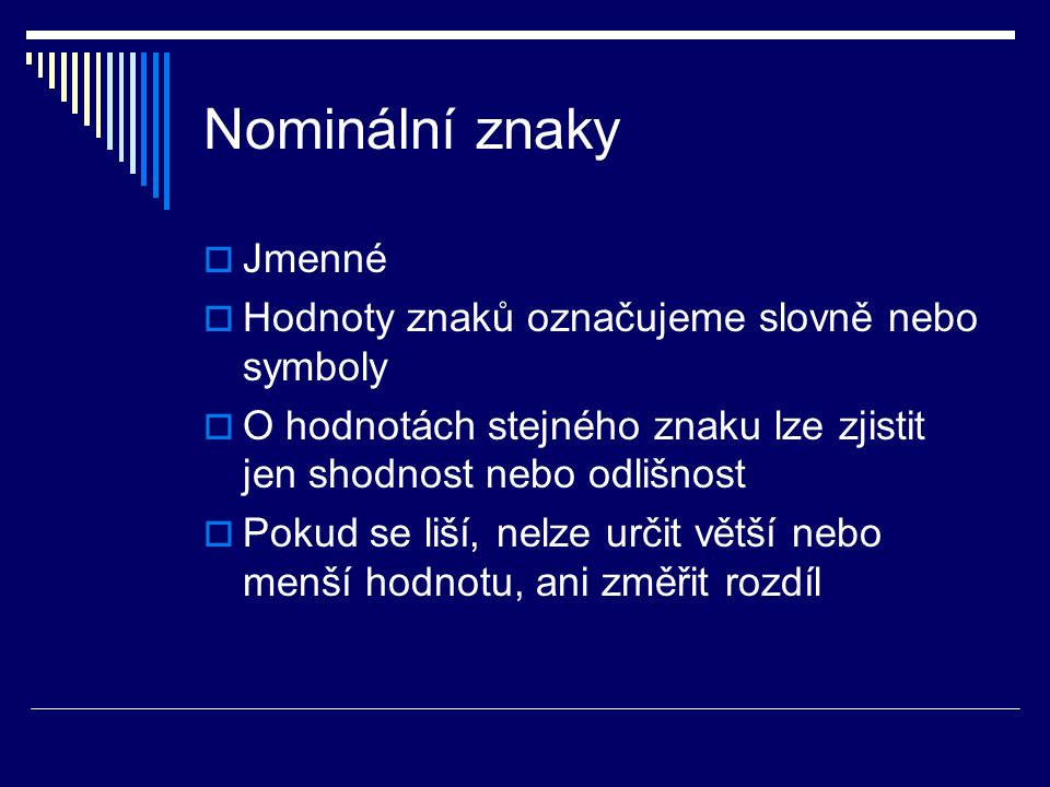 Nominální znaky  Jmenné  Hodnoty znaků označujeme slovně nebo symboly  O hodnotách stejného znaku lze zjistit jen shodnost nebo odlišnost  Pokud se liší, nelze určit větší nebo menší hodnotu, ani změřit rozdíl