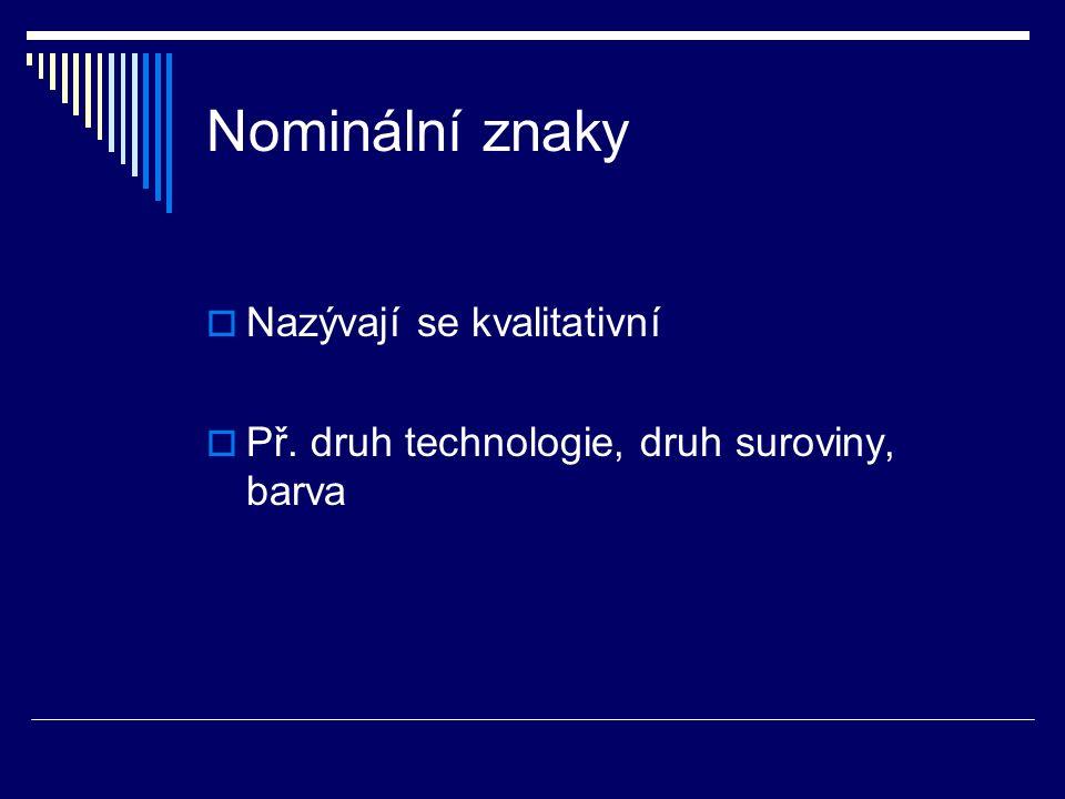 Nominální znaky  Nazývají se kvalitativní  Př. druh technologie, druh suroviny, barva