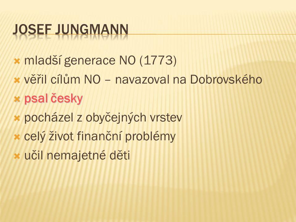  mladší generace NO (1773)  věřil cílům NO – navazoval na Dobrovského  psal česky  pocházel z obyčejných vrstev  celý život finanční problémy  u