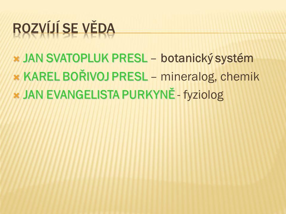  JAN SVATOPLUK PRESL  JAN SVATOPLUK PRESL – botanický systém  KARELBOŘIVOJ PRESL  KAREL BOŘIVOJ PRESL – mineralog, chemik  JAN EVANGELISTA PURKYNĚ  JAN EVANGELISTA PURKYNĚ - fyziolog