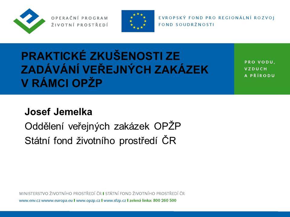 PRAKTICKÉ ZKUŠENOSTI ZE ZADÁVÁNÍ VEŘEJNÝCH ZAKÁZEK V RÁMCI OPŽP Josef Jemelka Oddělení veřejných zakázek OPŽP Státní fond životního prostředí ČR
