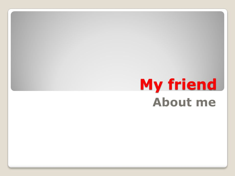 My friend About me