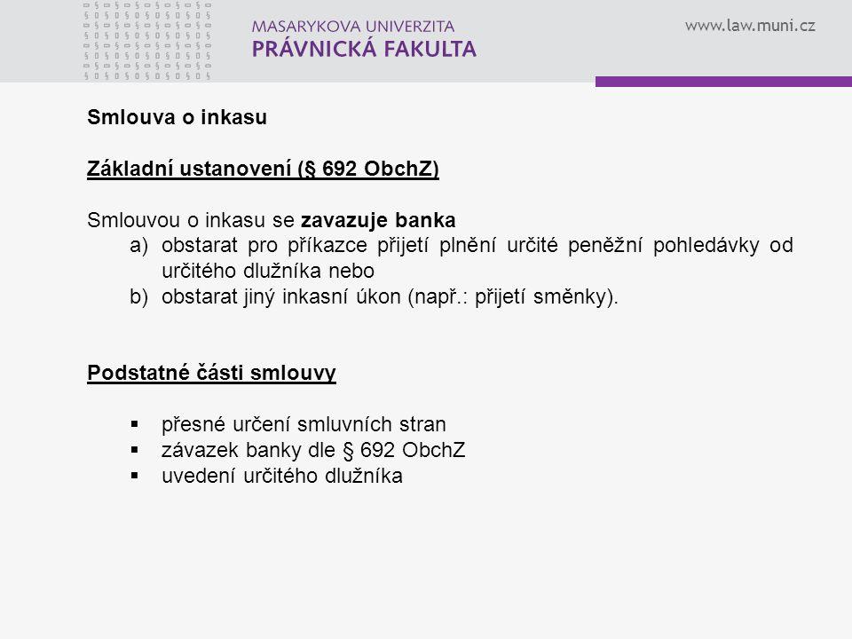 www.law.muni.cz Smlouva o inkasu Základní ustanovení (§ 692 ObchZ) Smlouvou o inkasu se zavazuje banka a)obstarat pro příkazce přijetí plnění určité peněžní pohledávky od určitého dlužníka nebo b)obstarat jiný inkasní úkon (např.: přijetí směnky).