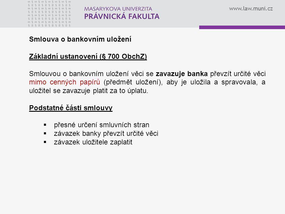 www.law.muni.cz Smlouva o bankovním uložení Základní ustanovení (§ 700 ObchZ) Smlouvou o bankovním uložení věci se zavazuje banka převzít určité věci mimo cenných papírů (předmět uložení), aby je uložila a spravovala, a uložitel se zavazuje platit za to úplatu.