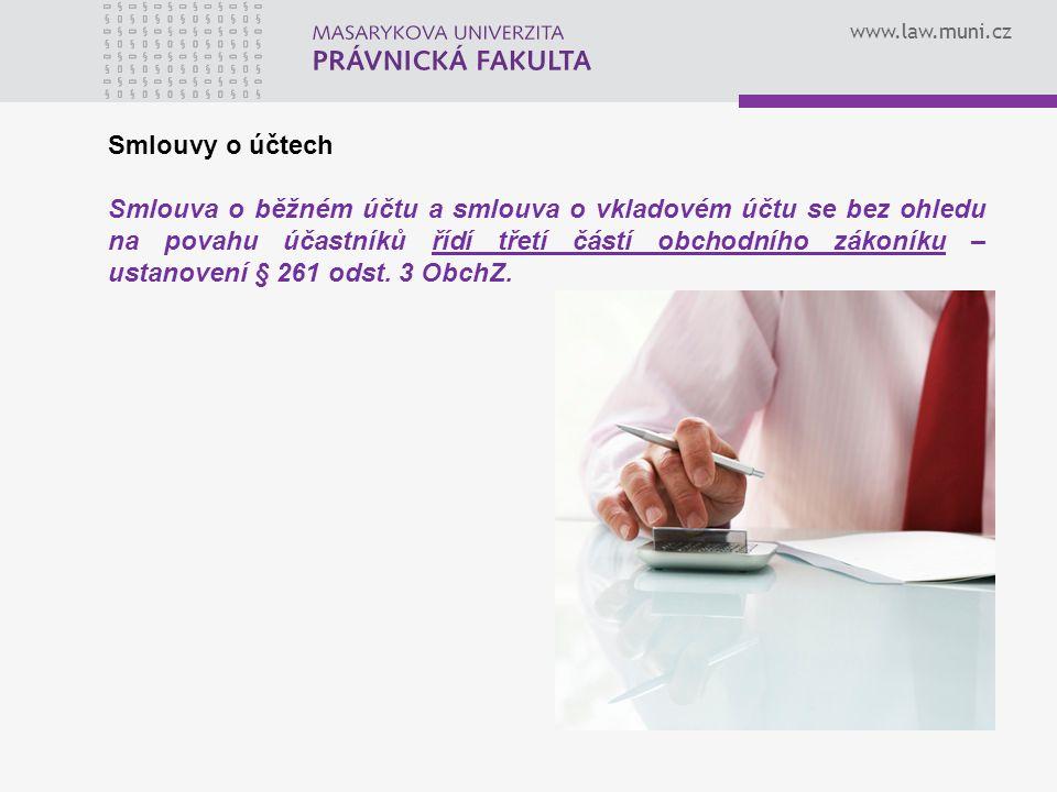 www.law.muni.cz Smlouvy o účtech Smlouva o běžném účtu a smlouva o vkladovém účtu se bez ohledu na povahu účastníků řídí třetí částí obchodního zákoníku – ustanovení § 261 odst.