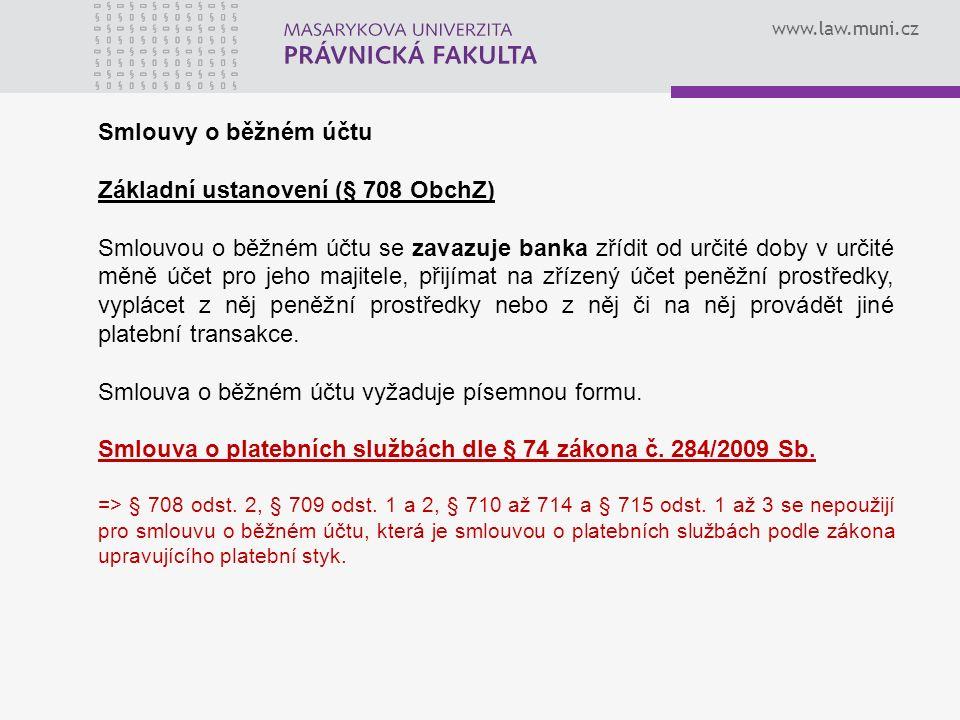 www.law.muni.cz Smlouvy o běžném účtu Základní ustanovení (§ 708 ObchZ) Smlouvou o běžném účtu se zavazuje banka zřídit od určité doby v určité měně účet pro jeho majitele, přijímat na zřízený účet peněžní prostředky, vyplácet z něj peněžní prostředky nebo z něj či na něj provádět jiné platební transakce.