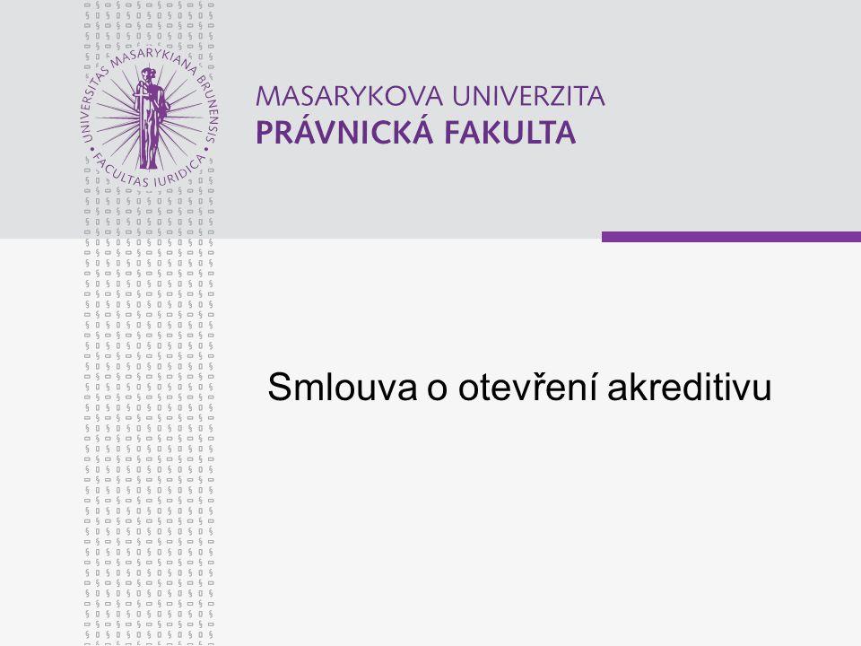www.law.muni.cz Smlouva o otevření akreditivu Základní ustanovení (§ 682 ObchZ) Smlouvou o otevření akreditivu se zavazuje banka příkazci, že na základě jeho žádosti poskytne určité osobě (oprávněnému) na účet příkazce určité plnění, jestliže oprávněný splní do určité doby stanovené podmínky, a příkazce se zavazuje zaplatit bance úplatu.