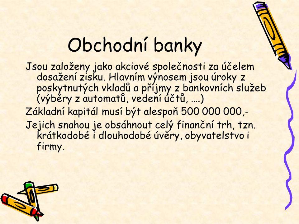 Obchodní banky Jsou založeny jako akciové společnosti za účelem dosažení zisku. Hlavním výnosem jsou úroky z poskytnutých vkladů a příjmy z bankovních