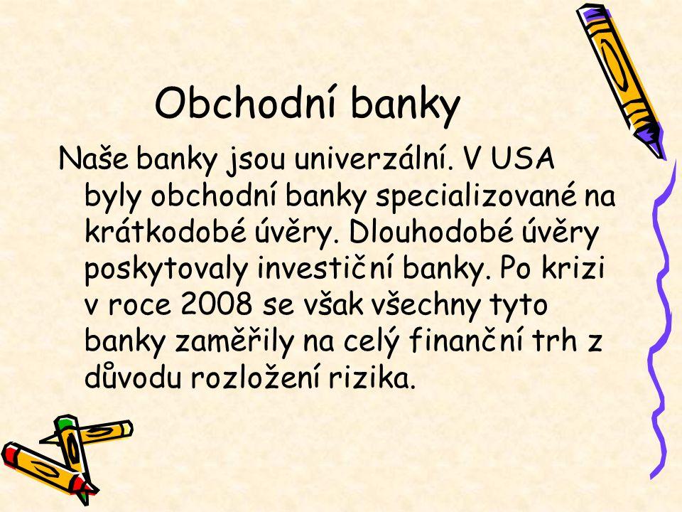 Obchodní banky Naše banky jsou univerzální. V USA byly obchodní banky specializované na krátkodobé úvěry. Dlouhodobé úvěry poskytovaly investiční bank