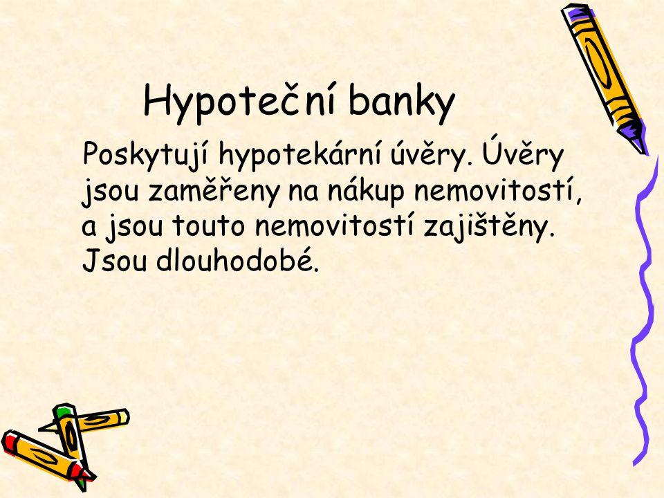 Hypoteční banky Poskytují hypotekární úvěry. Úvěry jsou zaměřeny na nákup nemovitostí, a jsou touto nemovitostí zajištěny. Jsou dlouhodobé.