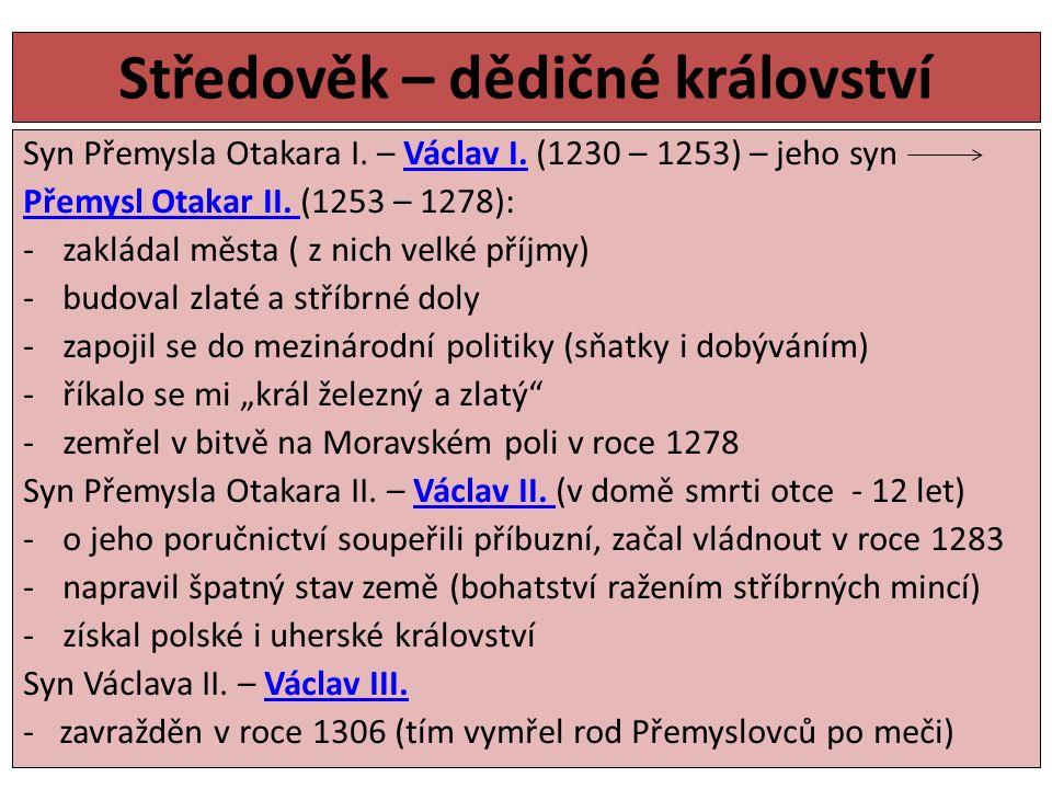 Středověk – dědičné království Syn Přemysla Otakara I. – Václav I. (1230 – 1253) – jeho synVáclav I. Přemysl Otakar II. Přemysl Otakar II. (1253 – 127