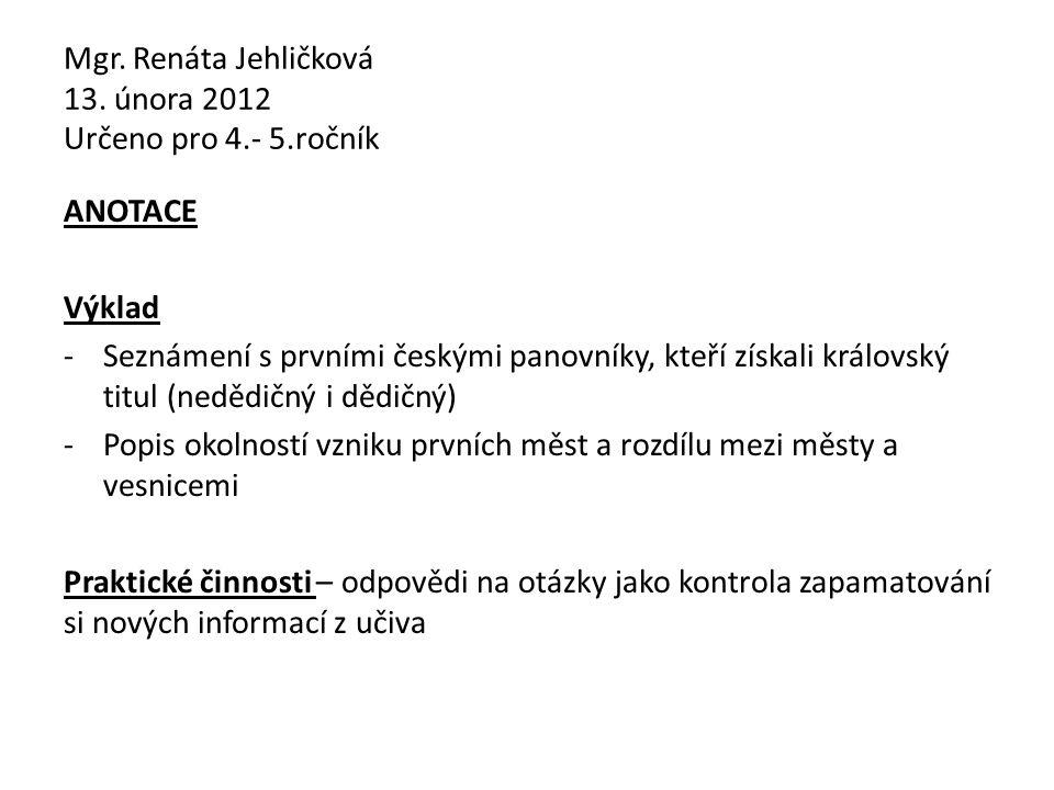 Mgr. Renáta Jehličková 13. února 2012 Určeno pro 4.- 5.ročník ANOTACE Výklad -Seznámení s prvními českými panovníky, kteří získali královský titul (ne