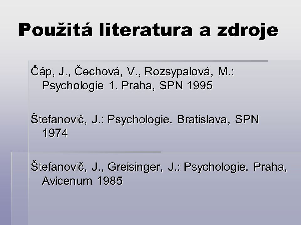 Použitá literatura a zdroje Čáp, J., Čechová, V., Rozsypalová, M.: Psychologie 1. Praha, SPN 1995 Štefanovič, J.: Psychologie. Bratislava, SPN 1974 Št