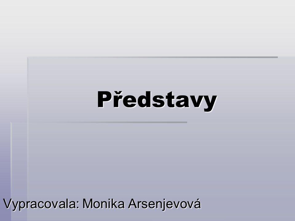Představy Vypracovala: Monika Arsenjevová