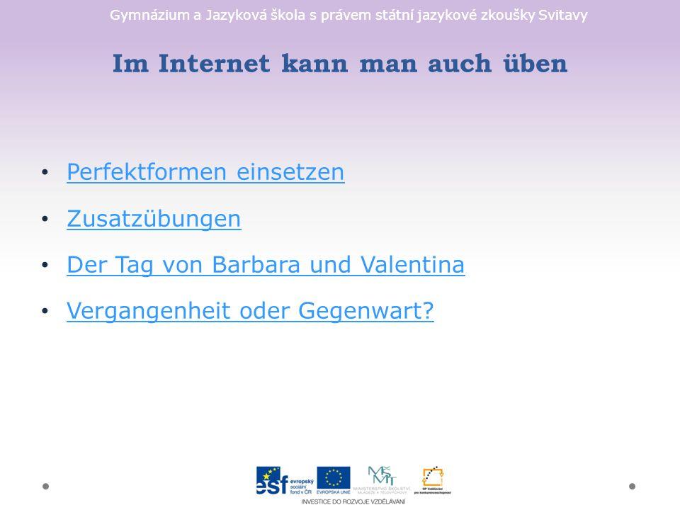 Gymnázium a Jazyková škola s právem státní jazykové zkoušky Svitavy Im Internet kann man auch üben Perfektformen einsetzen Zusatzübungen Der Tag von B