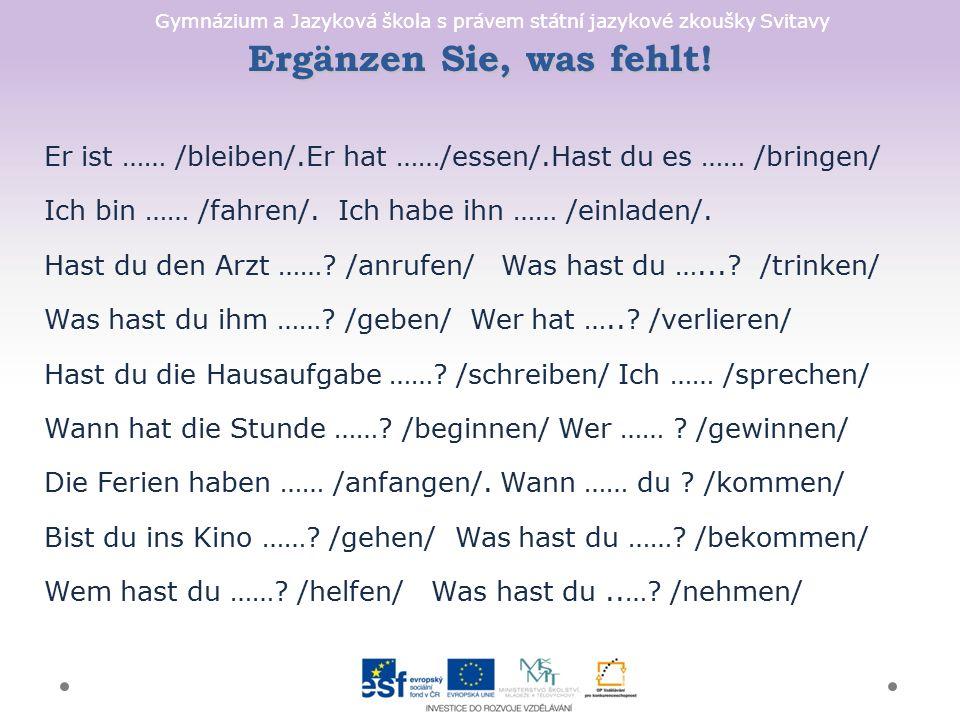 Gymnázium a Jazyková škola s právem státní jazykové zkoušky Svitavy Ergänzen Sie, was fehlt! Er ist …… /bleiben/.Er hat ……/essen/.Hast du es …… /bring