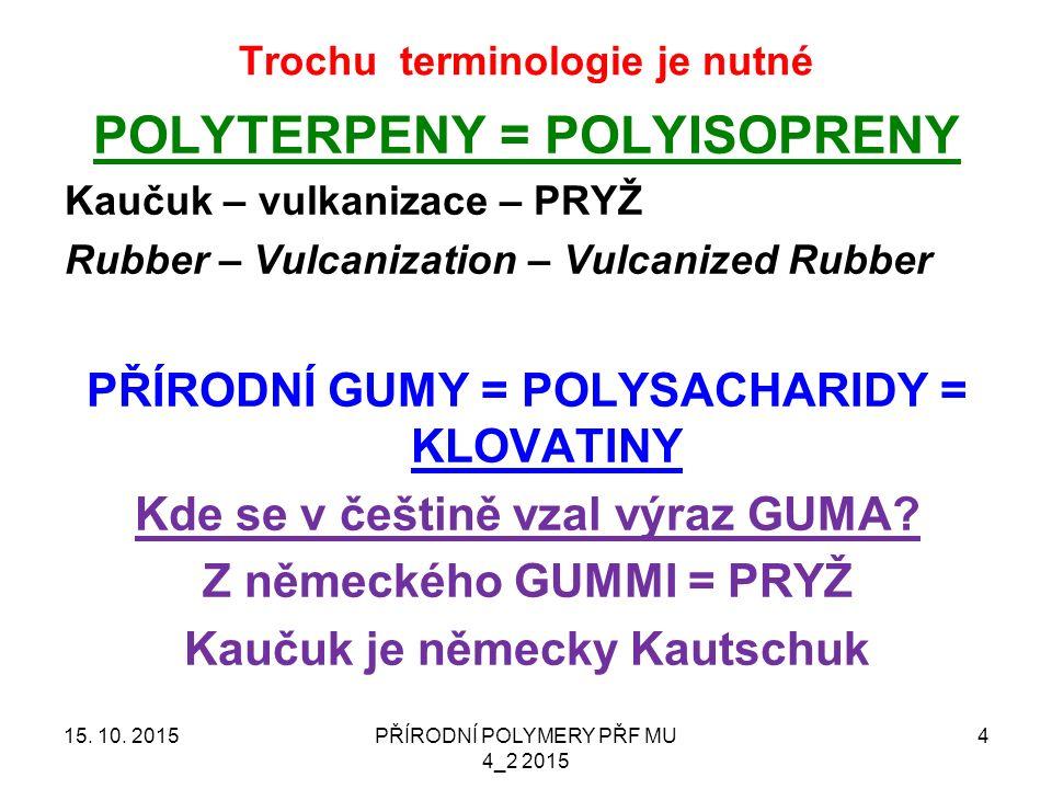 Trochu terminologie je nutné POLYTERPENY = POLYISOPRENY Kaučuk – vulkanizace – PRYŽ Rubber – Vulcanization – Vulcanized Rubber PŘÍRODNÍ GUMY = POLYSACHARIDY = KLOVATINY Kde se v češtině vzal výraz GUMA.