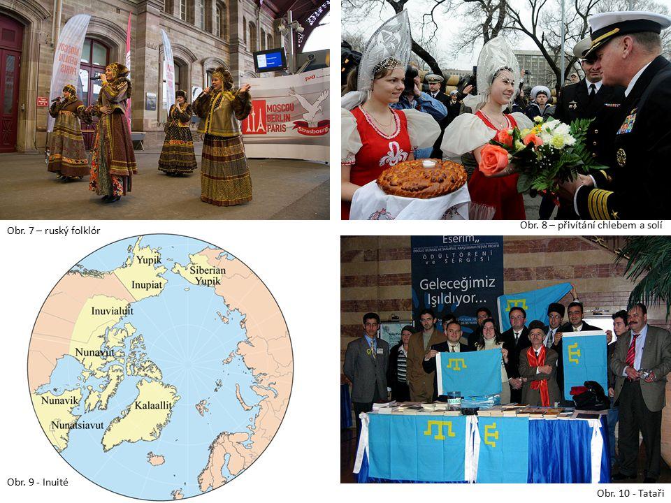 Obr. 7 – ruský folklór Obr. 8 – přivítání chlebem a solí Obr. 9 - Inuité Obr. 10 - Tataři