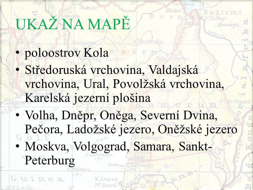 UKAŽ NA MAPĚ poloostrov Kola Středoruská vrchovina, Valdajská vrchovina, Ural, Povolžská vrchovina, Karelská jezerní plošina Volha, Dněpr, Oněga, Seve