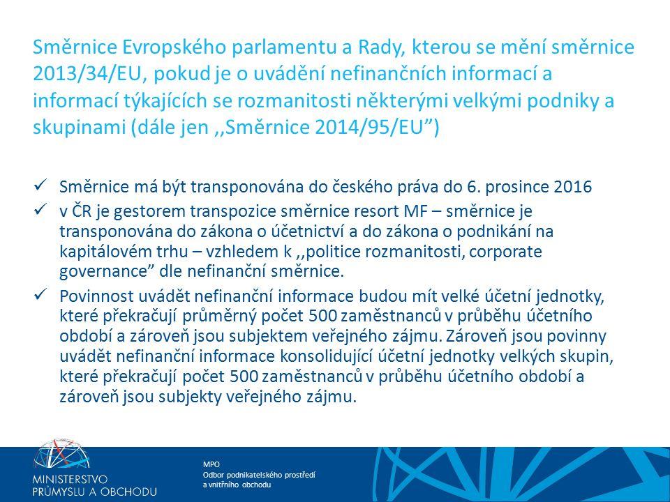 MPO Odbor podnikatelského prostředí a vnitřního obchodu Směrnice Evropského parlamentu a Rady, kterou se mění směrnice 2013/34/EU, pokud je o uvádění nefinančních informací a informací týkajících se rozmanitosti některými velkými podniky a skupinami (dále jen,,Směrnice 2014/95/EU ) Směrnice má být transponována do českého práva do 6.