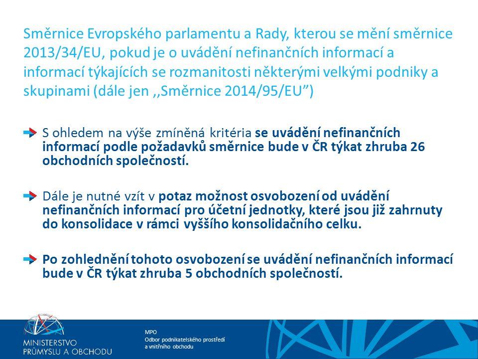 MPO Odbor podnikatelského prostředí a vnitřního obchodu Směrnice Evropského parlamentu a Rady, kterou se mění směrnice 2013/34/EU, pokud je o uvádění nefinančních informací a informací týkajících se rozmanitosti některými velkými podniky a skupinami (dále jen,,Směrnice 2014/95/EU ) Ve směrnici se uvádí, že z důvodu zvýšení soudržnosti a srovnatelnosti nefinančních informací v rámci Evropské unie, budou tyto účetní jednotky uvádět nefinanční informace týkající se alespoň environmentálních, sociálních a zaměstnaneckých otázek, dodržování lidských práv a boje proti korupci a úplatkářství.