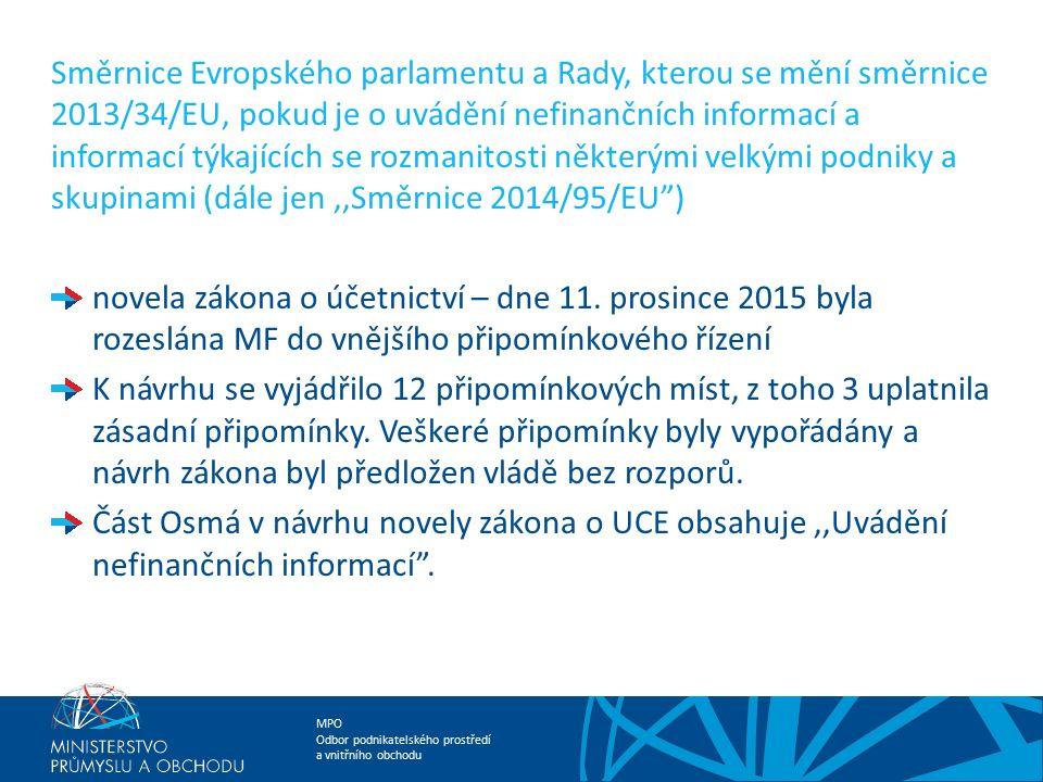 MPO Odbor podnikatelského prostředí a vnitřního obchodu Směrnice Evropského parlamentu a Rady, kterou se mění směrnice 2013/34/EU, pokud je o uvádění nefinančních informací a informací týkajících se rozmanitosti některými velkými podniky a skupinami (dále jen,,Směrnice 2014/95/EU ) V MPŘ uplatněno za resort MPO 7 Zásadních a 9 Doporučujících připomínek (relevantní připomínky ze společnosti ČEZ, Svazu průmyslu a dopravy, připomínky MPO a připomínku z Rady kvality).