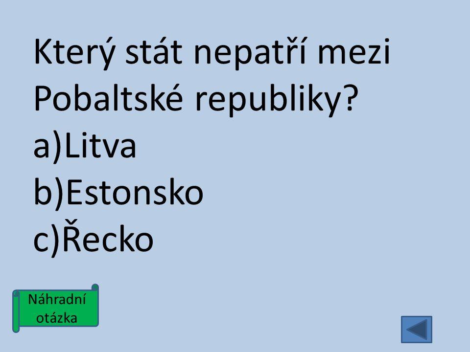 Náhradní otázka Který stát nepatří mezi Pobaltské republiky a)Litva b)Estonsko c)Řecko