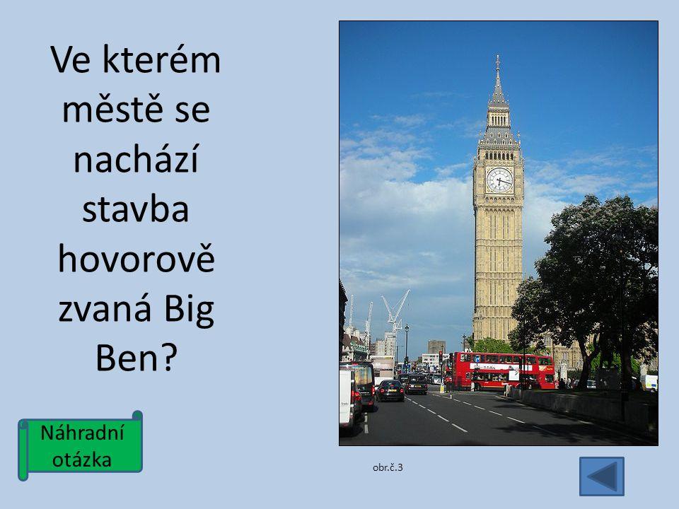 Náhradní otázka Ve kterém městě se nachází stavba hovorově zvaná Big Ben obr.č.3