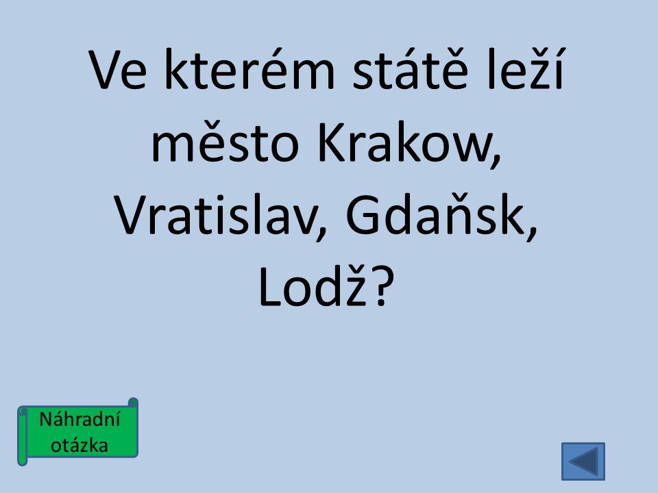 Náhradní otázka Ve kterém státě leží město Krakow, Vratislav, Gdaňsk, Lodž