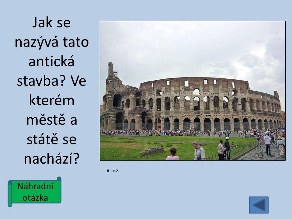 Náhradní otázka Jak se nazývá tato antická stavba Ve kterém městě a státě se nachází obr.č.8