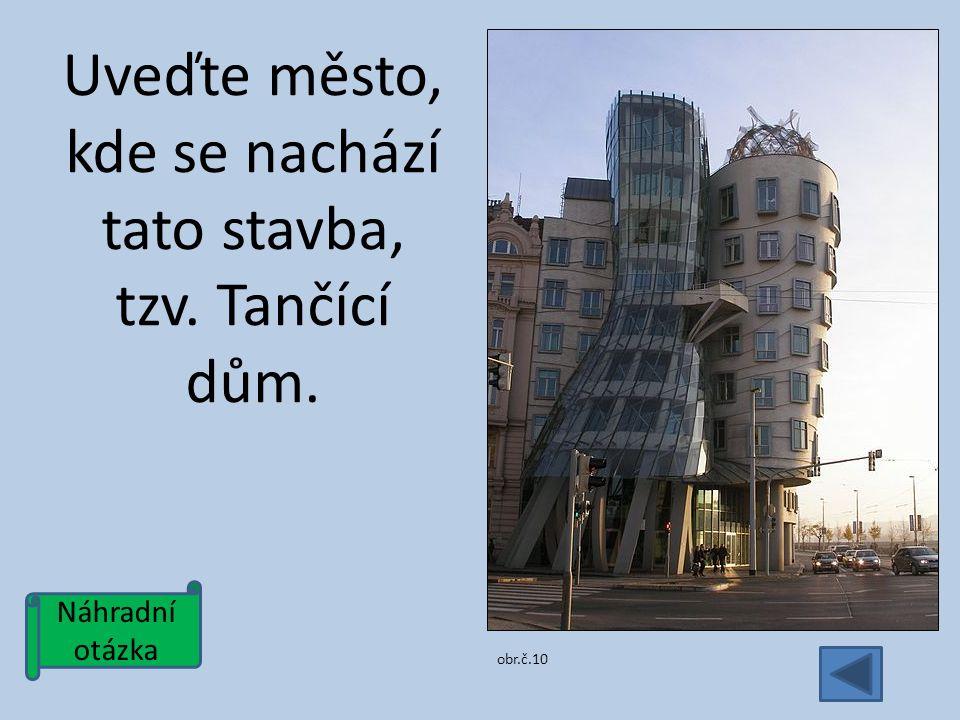 Náhradní otázka Uveďte město, kde se nachází tato stavba, tzv. Tančící dům. obr.č.10