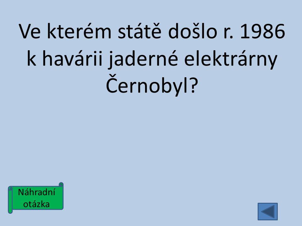 Náhradní otázka Ve kterém státě došlo r. 1986 k havárii jaderné elektrárny Černobyl