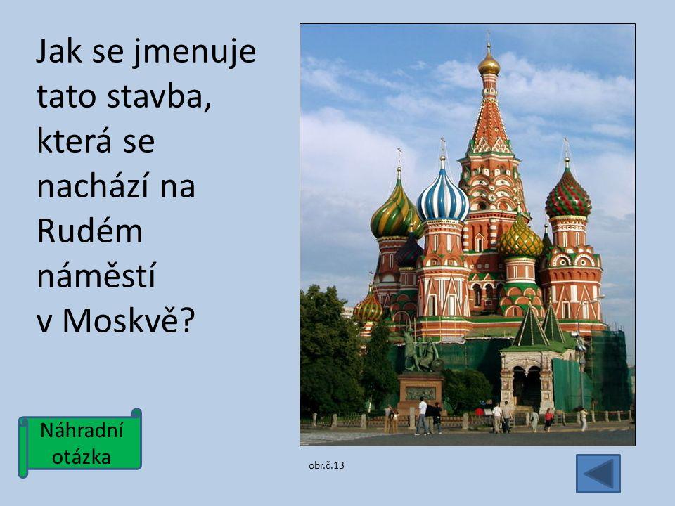 Náhradní otázka Jak se jmenuje tato stavba, která se nachází na Rudém náměstí v Moskvě obr.č.13