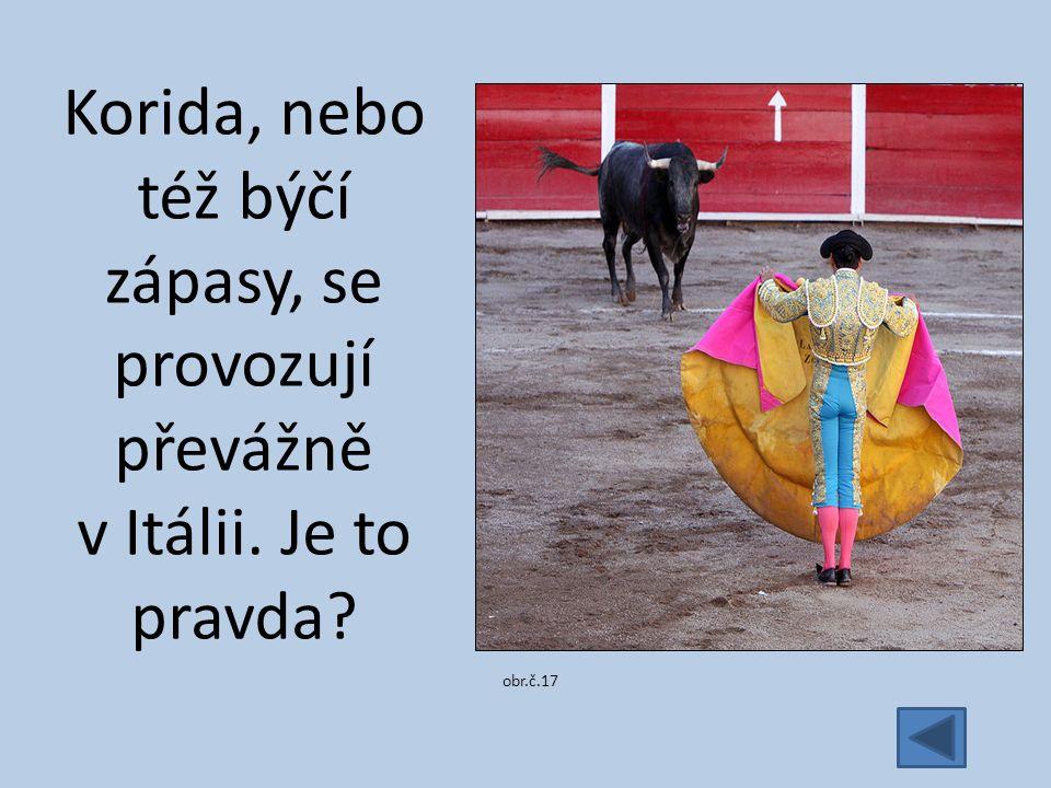 Korida, nebo též býčí zápasy, se provozují převážně v Itálii. Je to pravda obr.č.17