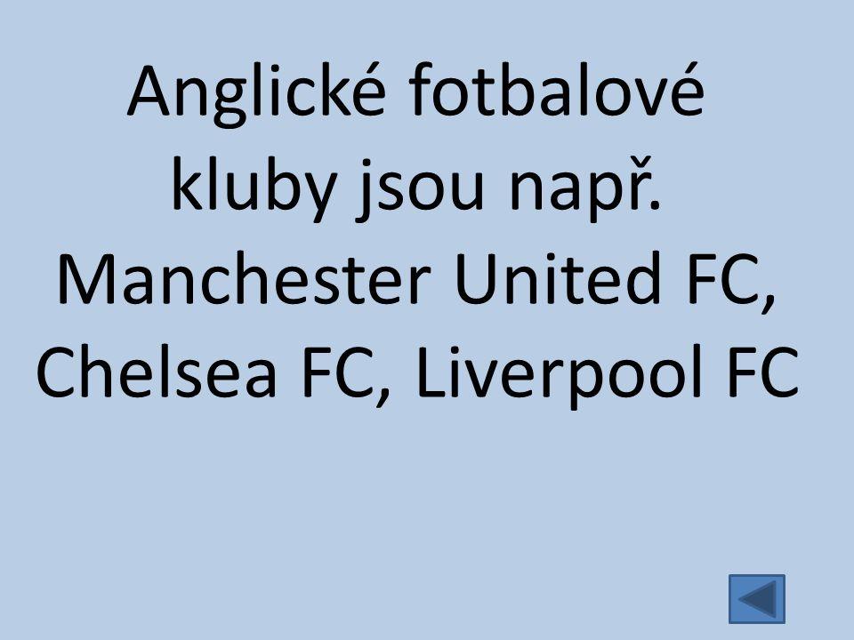 Anglické fotbalové kluby jsou např. Manchester United FC, Chelsea FC, Liverpool FC
