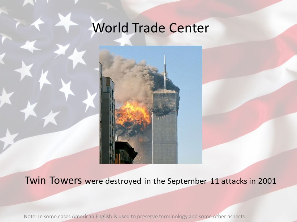 World Trade Center Twin Towers were destroyed in the September 11 attacks in 2001 Note: In some cases American English is used to preserve terminology
