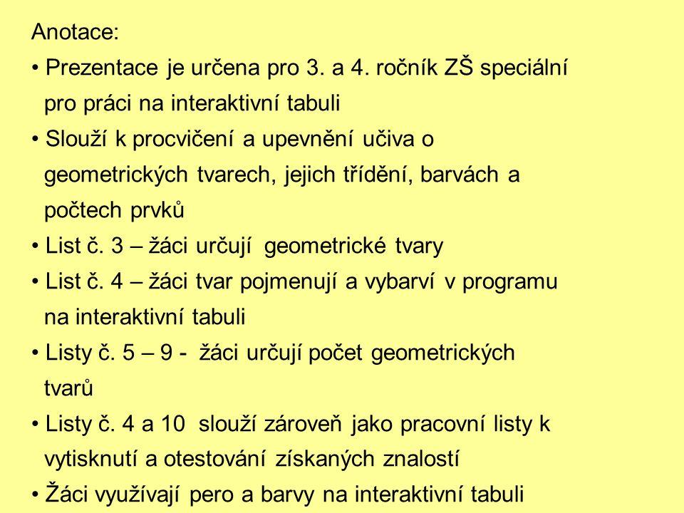 Anotace: Prezentace je určena pro 3. a 4. ročník ZŠ speciální pro práci na interaktivní tabuli Slouží k procvičení a upevnění učiva o geometrických tv