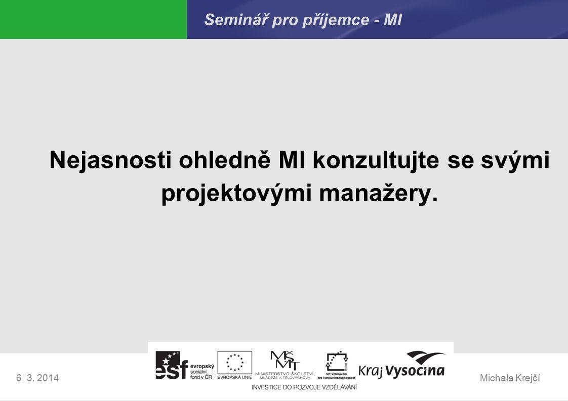 Michala Krejčí6. 3. 2014 Seminář pro příjemce - MI Nejasnosti ohledně MI konzultujte se svými projektovými manažery.