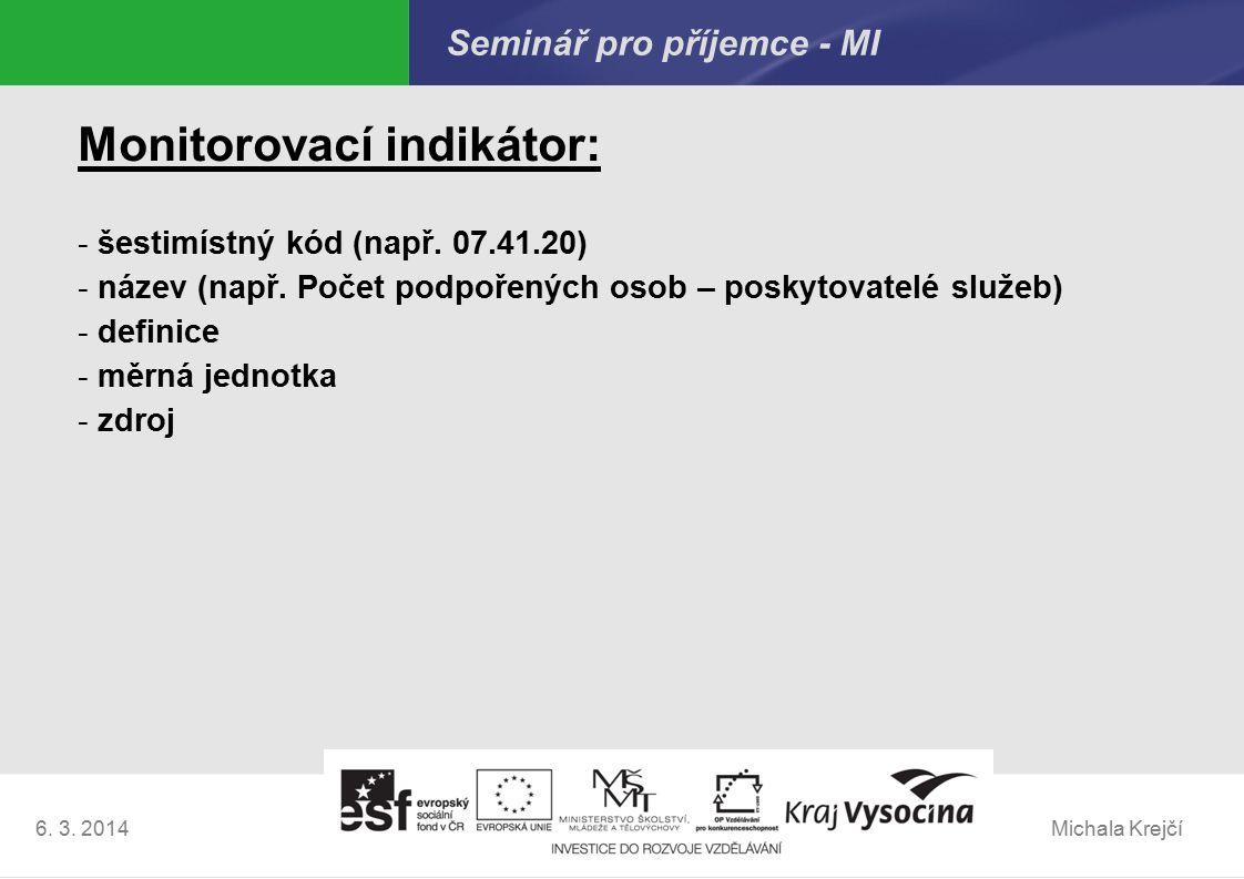 Michala Krejčí6. 3. 2014 Seminář pro příjemce - MI Monitorovací indikátor: - šestimístný kód (např. 07.41.20) - název (např. Počet podpořených osob –