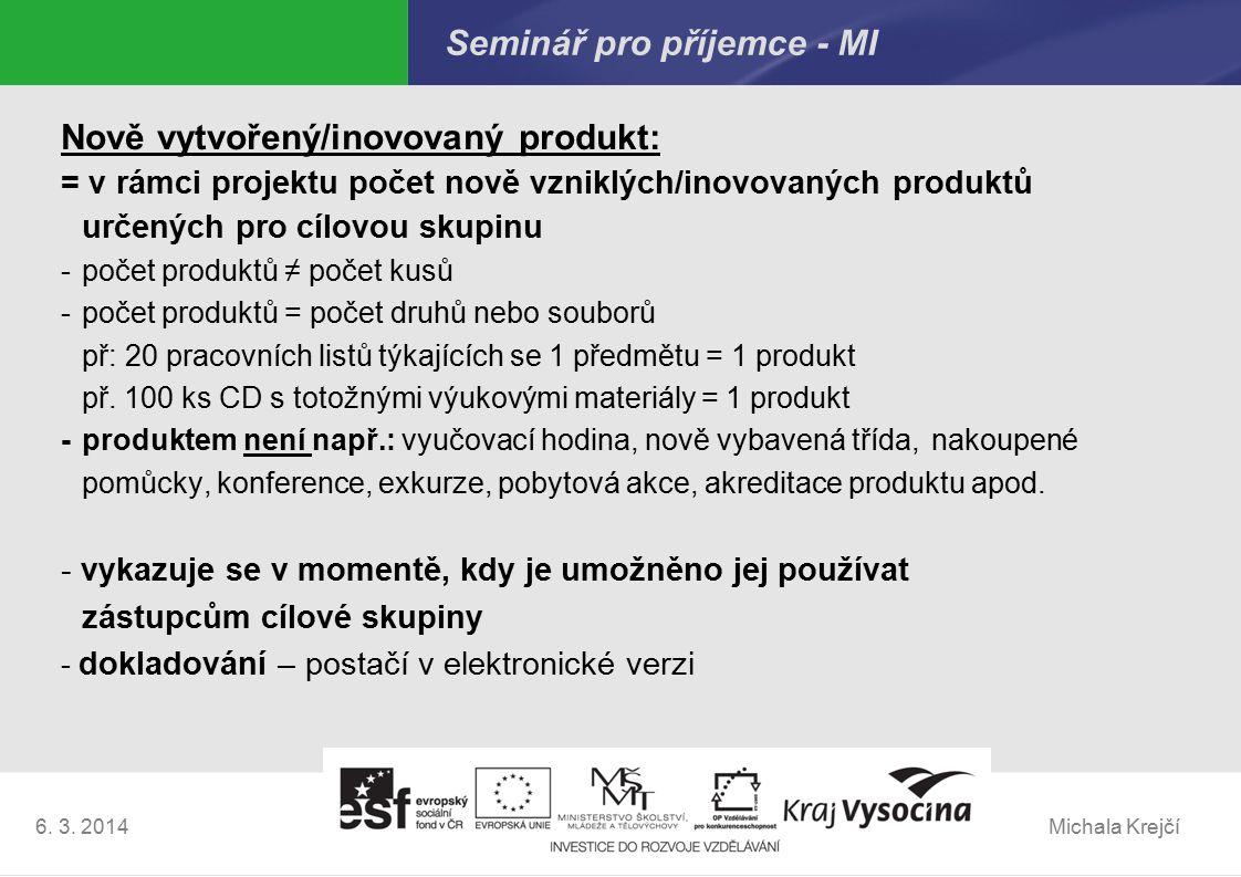 Michala Krejčí6. 3. 2014 Seminář pro příjemce - MI Nově vytvořený/inovovaný produkt: = v rámci projektu počet nově vzniklých/inovovaných produktů urče