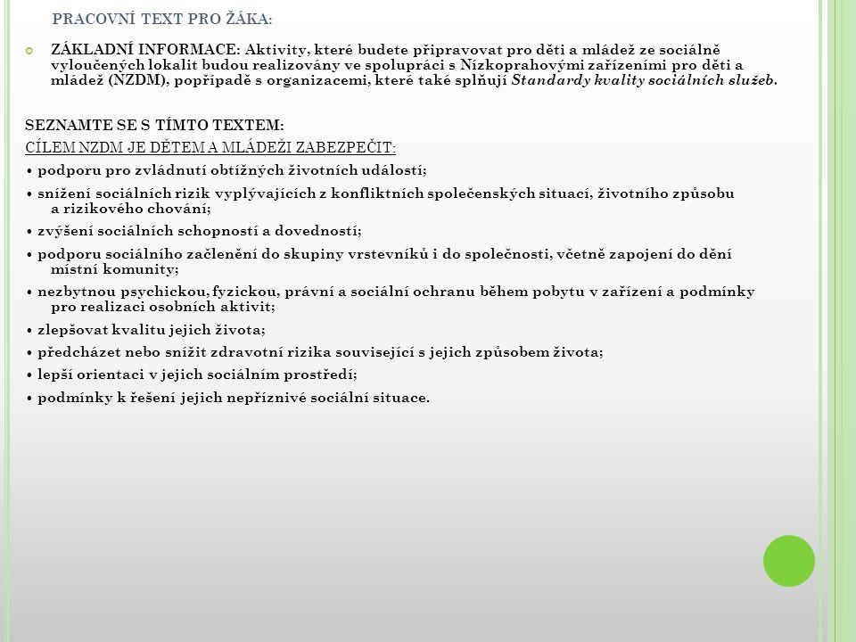 PRACOVNÍ TEXT PRO ŽÁKA: OBSAH SLUŽBY- POPIS INTERVENCÍ REALIZOVANÝCH NZDMVE PROSPĚCH UŽIVATELŮ (jaké aktivity nízkoprahová zařízení poskytují) Kontaktní práce Situační intervence Informační servis uživateli Poradenství Krizová intervence / Pomoc v krizi Zprostředkování dalších služeb (doprovod) Kontakt s institucemi ve prospěch uživatele Případová práce Skupinová práce / práce se skupinou Práce s blízkými osobami Volnočasové aktivity Preventivní, výchovné a pedagogické programy Jednorázové či příležitostné programy Dlouhodobé programy Doučování