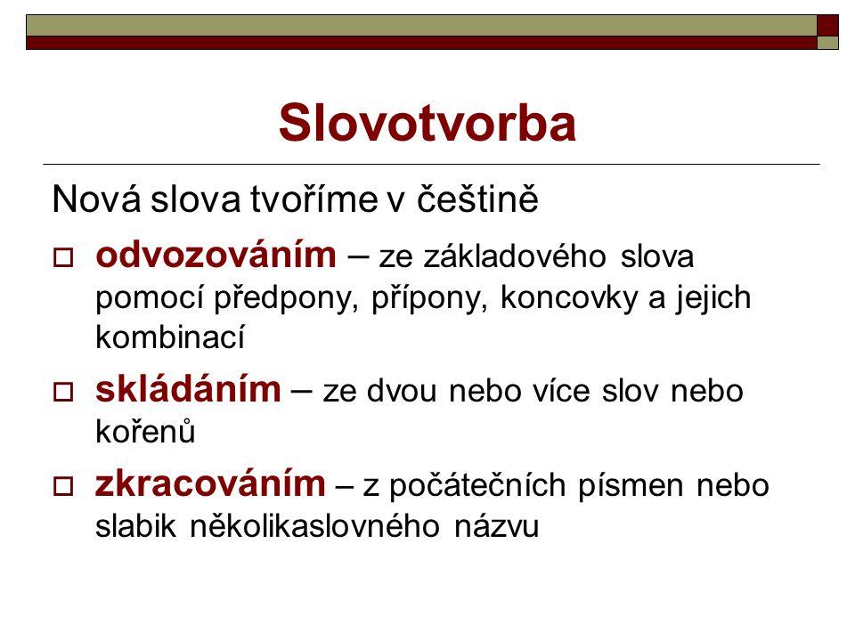 Slovotvorba Nová slova tvoříme v češtině  odvozováním – ze základového slova pomocí předpony, přípony, koncovky a jejich kombinací  skládáním – ze dvou nebo více slov nebo kořenů  zkracováním – z počátečních písmen nebo slabik několikaslovného názvu