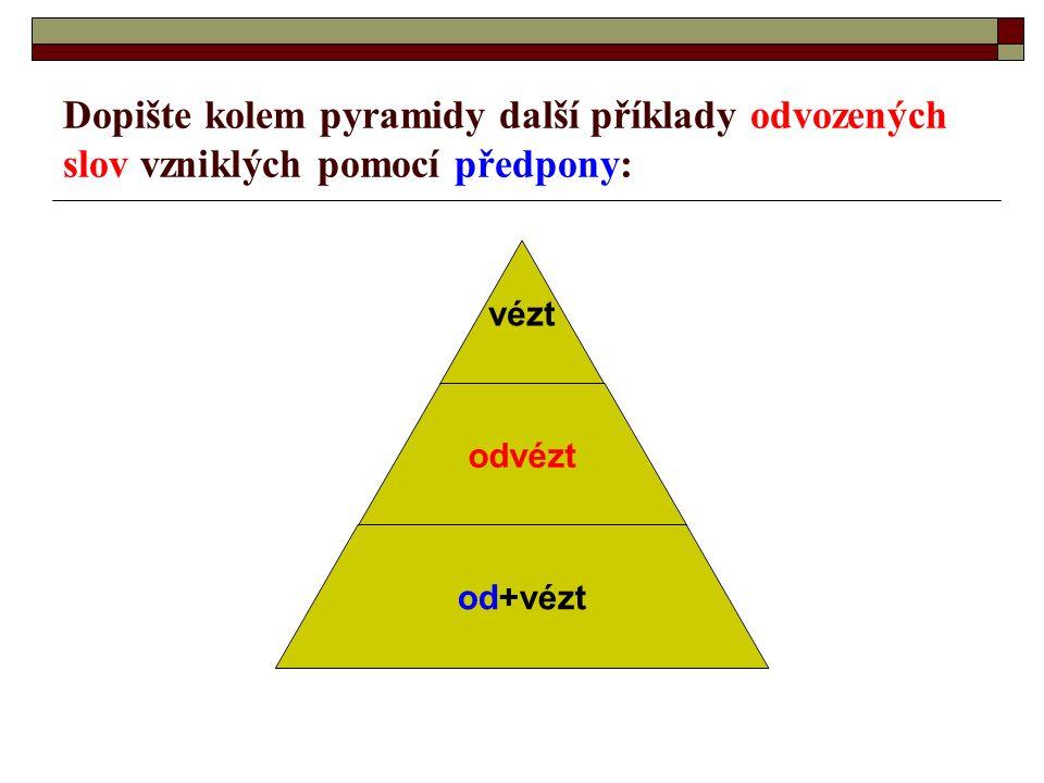 Dopište kolem pyramidy další příklady odvozených slov vzniklých pomocí předpony: vézt odvézt od+vézt