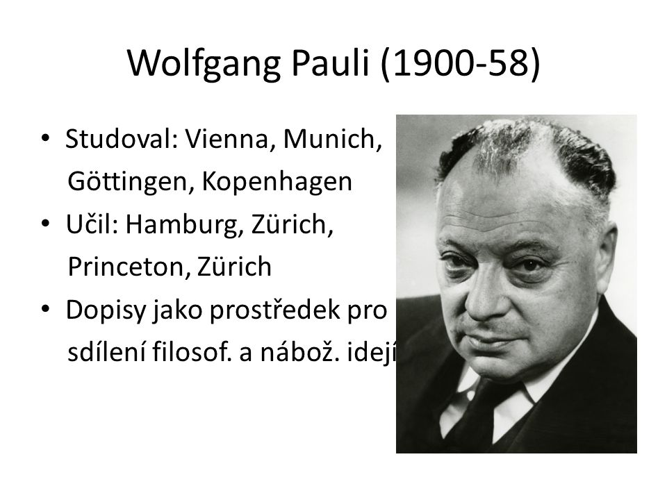 Wolfgang Pauli (1900-58) Studoval: Vienna, Munich, Göttingen, Kopenhagen Učil: Hamburg, Zürich, Princeton, Zürich Dopisy jako prostředek pro sdílení filosof.