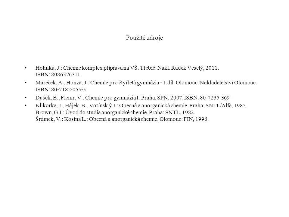 Použité zdroje Holinka, J.: Chemie komplex.příprava na VŠ. Třebíč: Nakl. Radek Veselý, 2011. ISBN: 8086376311. Mareček, A., Honza, J.: Chemie pro čtyř