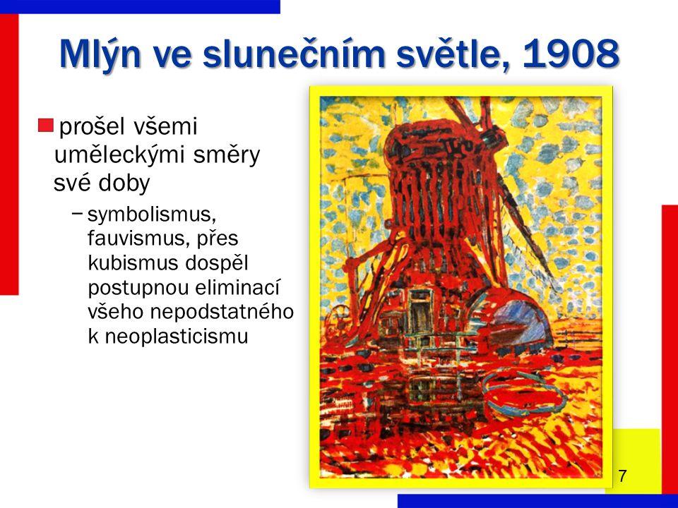 Mlýn ve slunečním světle, 1908 7 prošel všemi uměleckými směry své doby −symbolismus, fauvismus, přes kubismus dospěl postupnou eliminací všeho nepodstatného k neoplasticismu